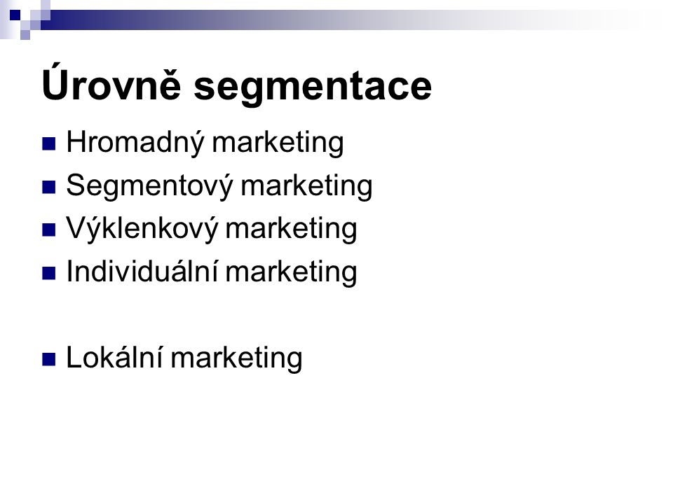 Úrovně segmentace Hromadný marketing Segmentový marketing Výklenkový marketing Individuální marketing Lokální marketing