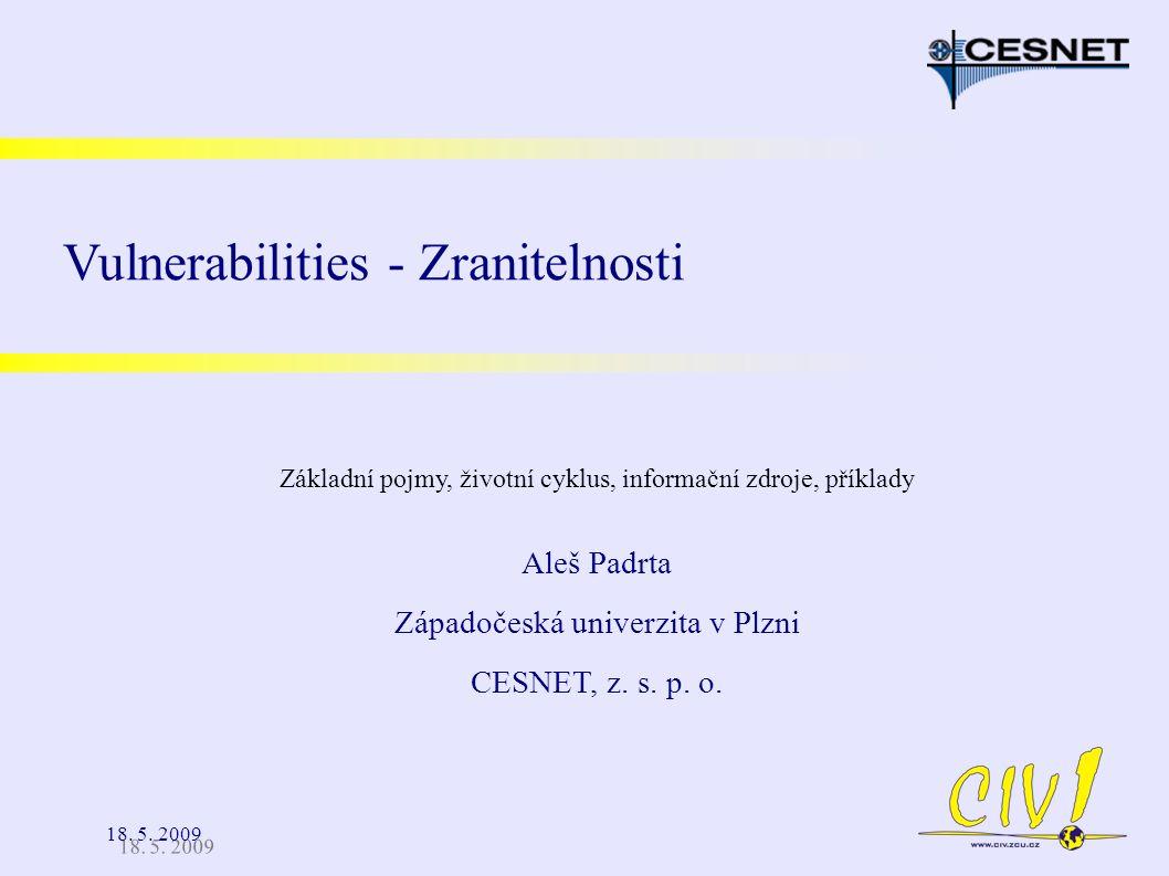 18. 5. 2009 Aleš Padrta Západočeská univerzita v Plzni CESNET, z. s. p. o. Vulnerabilities - Zranitelnosti Základní pojmy, životní cyklus, informační
