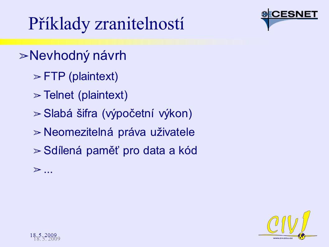 18. 5. 2009 Příklady zranitelností ➢ Nevhodný návrh ➢ FTP (plaintext) ➢ Telnet (plaintext) ➢ Slabá šifra (výpočetní výkon) ➢ Neomezitelná práva uživat