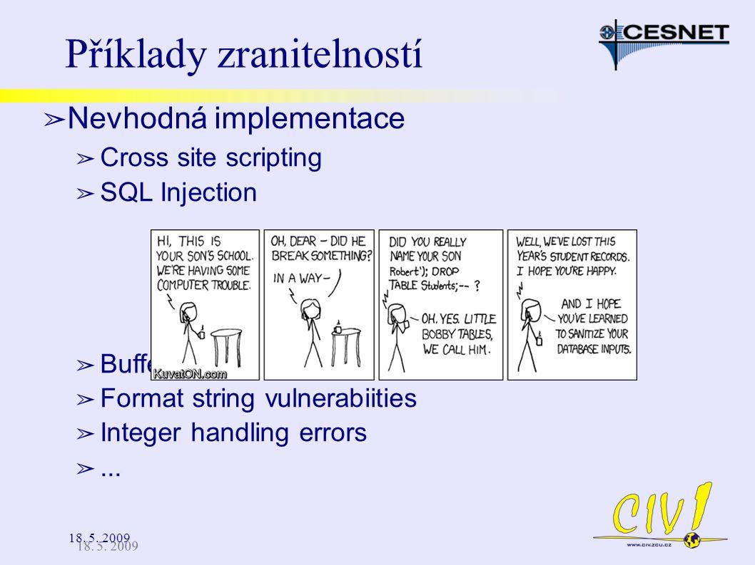 18. 5. 2009 Příklady zranitelností ➢ Nevhodná implementace ➢ Cross site scripting ➢ SQL Injection ➢ Buffer overflow ➢ Format string vulnerabiities ➢ I