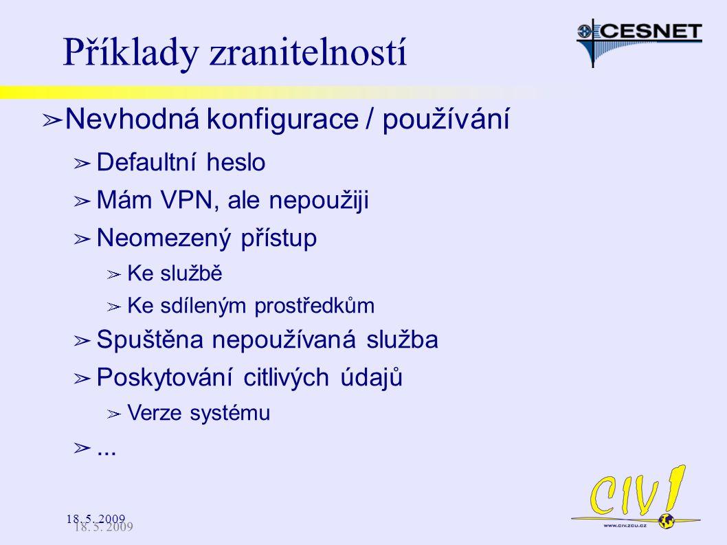 18. 5. 2009 Příklady zranitelností ➢ Nevhodná konfigurace / používání ➢ Defaultní heslo ➢ Mám VPN, ale nepoužiji ➢ Neomezený přístup ➢ Ke službě ➢ Ke