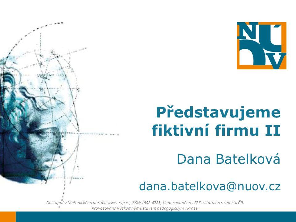 Představujeme fiktivní firmu II Dana Batelková dana.batelkova@nuov.cz Dostupné z Metodického portálu www.rvp.cz, ISSN: 1802-4785, financovaného z ESF a státního rozpočtu ČR.