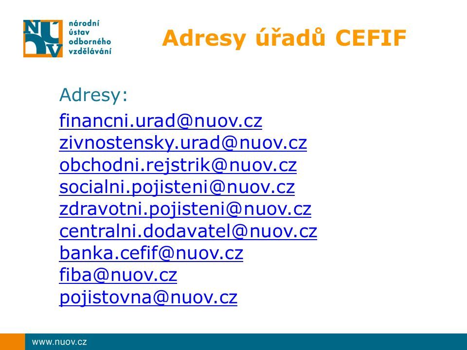 Adresy úřadů CEFIF Adresy: financni.urad@nuov.cz zivnostensky.urad@nuov.cz obchodni.rejstrik@nuov.cz socialni.pojisteni@nuov.cz zdravotni.pojisteni@nuov.cz centralni.dodavatel@nuov.cz banka.cefif@nuov.cz fiba@nuov.cz pojistovna@nuov.cz