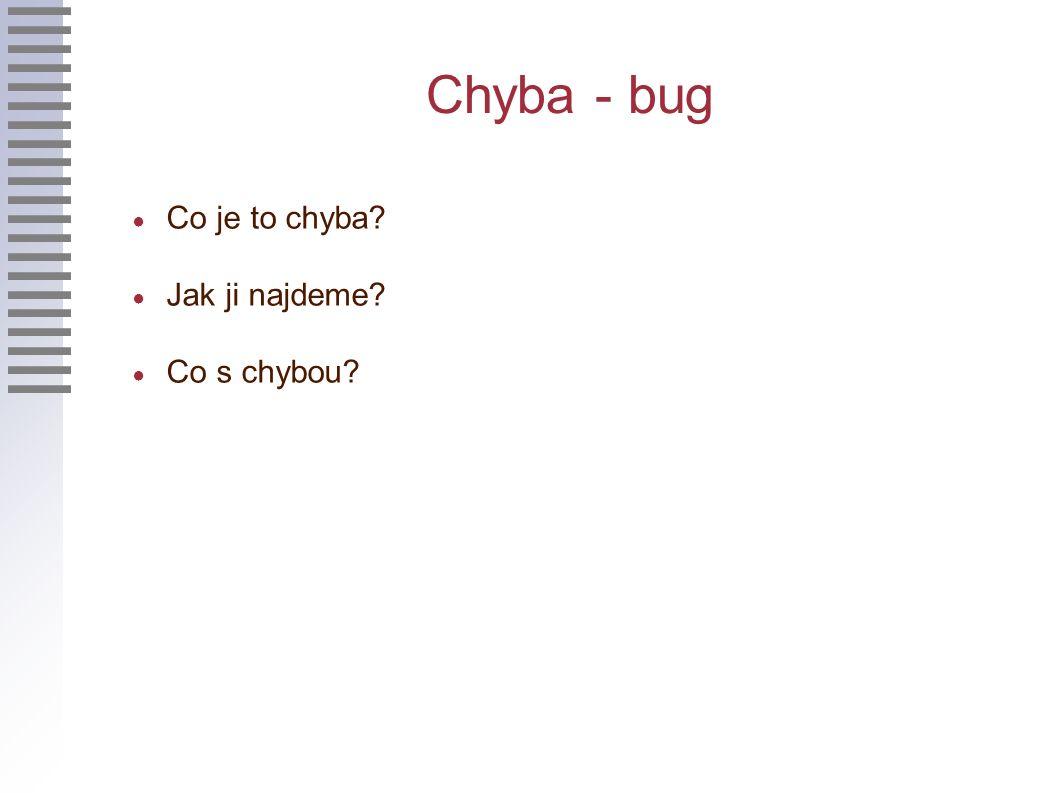 Chyba - bug ● Co je to chyba ● Jak ji najdeme ● Co s chybou
