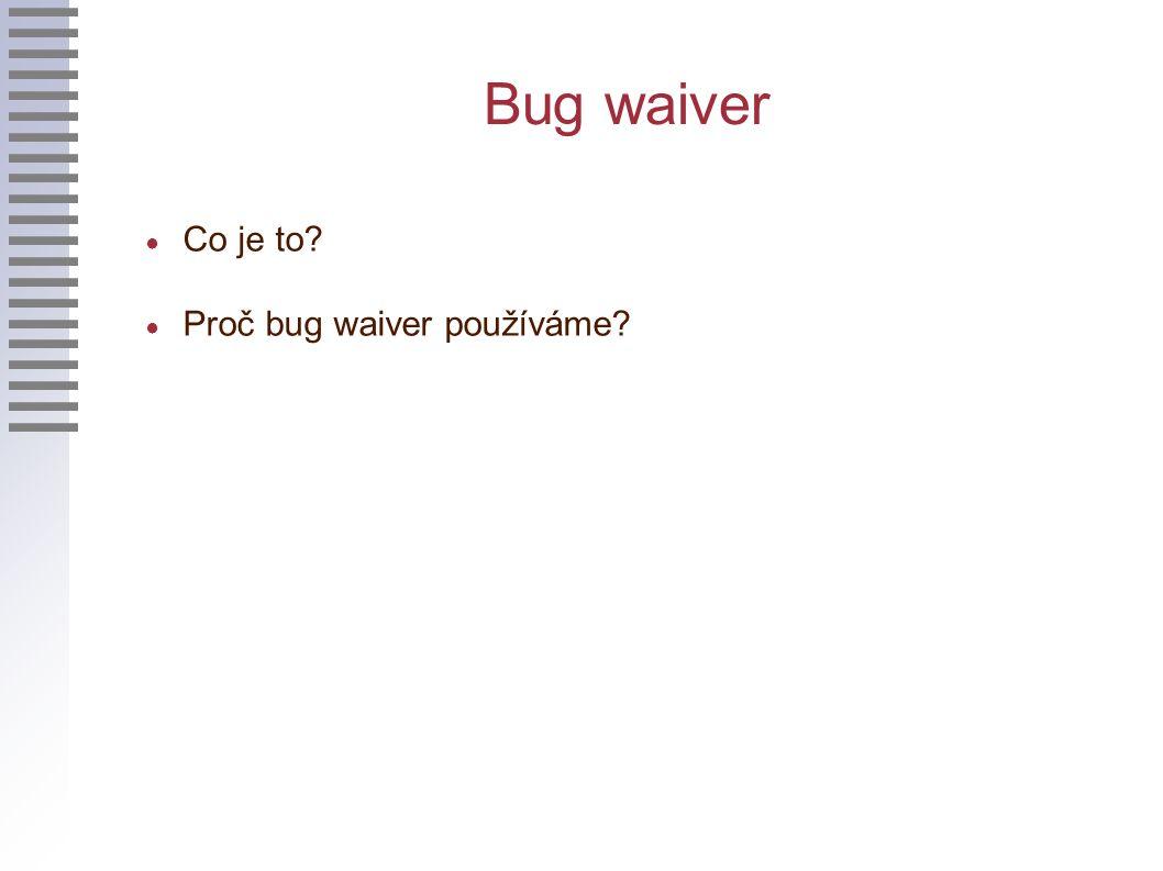 Bug waiver ● Co je to? ● Proč bug waiver používáme?