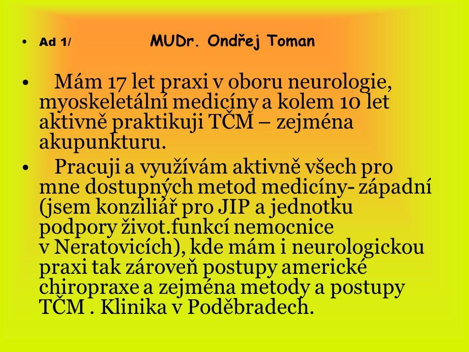 Ad 1/ MUDr. Ondřej Toman Mám 17 let praxi v oboru neurologie, myoskeletální medicíny a kolem 10 let aktivně praktikuji TČM – zejména akupunkturu. Prac