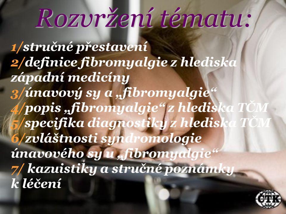 """Rozvržení tématu: 1/stručné přestavení 2/definice fibromyalgie z hlediska západní medicíny 3/únavový sy a """"fibromyalgie 4/popis """"fibromyalgie z hlediska TČM 5/specifika diagnostiky z hlediska TČM 6/zvláštnosti syndromologie únavového sy u """"fibromyalgie 7/ kazuistiky a stručné poznámky k léčení"""