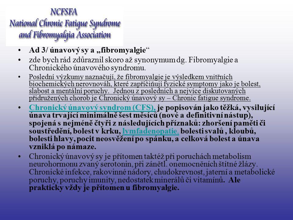 "Ad 3/ únavový sy a ""fibromyalgie"" zde bych rád zdůraznil skoro až synonymum dg. Fibromyalgie a Chronického únavového syndromu. Poslední výzkumy naznač"