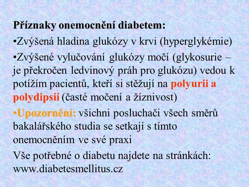 Příznaky onemocnění diabetem: Zvýšená hladina glukózy v krvi (hyperglykémie) Zvýšené vylučování glukózy močí (glykosurie – je překročen ledvinový práh pro glukózu) vedou k potížím pacientů, kteří si stěžují na polyurii a polydipsii (časté močení a žíznivost) Upozornění:Upozornění: všichni posluchači všech směrů bakalářského studia se setkají s tímto onemocněním ve své praxi Vše potřebné o diabetu najdete na stránkách: www.diabetesmellitus.cz