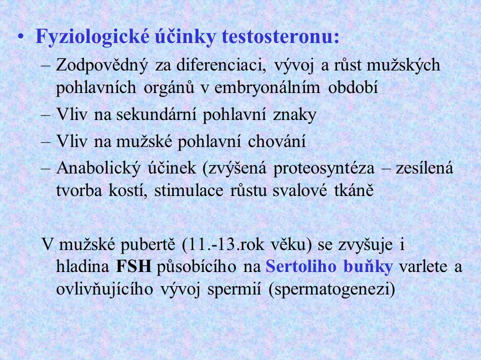 Fyziologické účinky testosteronu: –Zodpovědný za diferenciaci, vývoj a růst mužských pohlavních orgánů v embryonálním období –Vliv na sekundární pohlavní znaky –Vliv na mužské pohlavní chování –Anabolický účinek (zvýšená proteosyntéza – zesílená tvorba kostí, stimulace růstu svalové tkáně V mužské pubertě (11.-13.rok věku) se zvyšuje i hladina FSH působícího na Sertoliho buňky varlete a ovlivňujícího vývoj spermií (spermatogenezi)