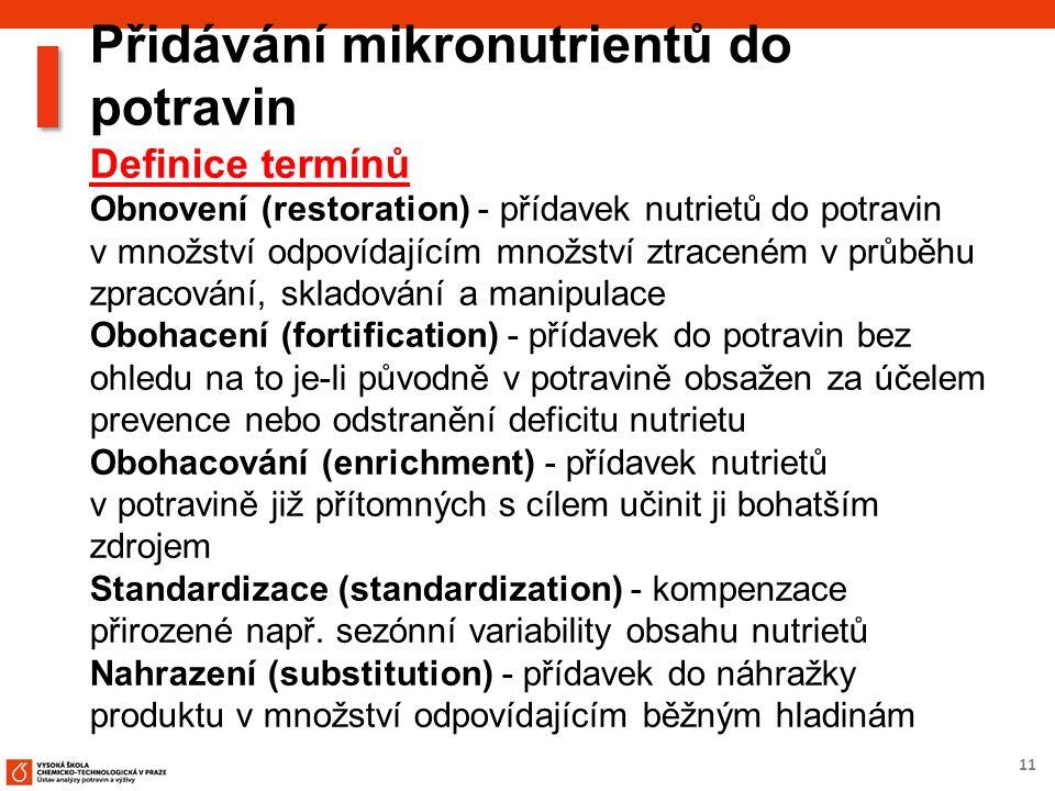 11 Přidávání mikronutrientů do potravin Definice termínů Obnovení (restoration) - přídavek nutrietů do potravin v množství odpovídajícím množství ztraceném v průběhu zpracování, skladování a manipulace Obohacení (fortification) - přídavek do potravin bez ohledu na to je-li původně v potravině obsažen za účelem prevence nebo odstranění deficitu nutrietu Obohacování (enrichment) - přídavek nutrietů v potravině již přítomných s cílem učinit ji bohatším zdrojem Standardizace (standardization) - kompenzace přirozené např.