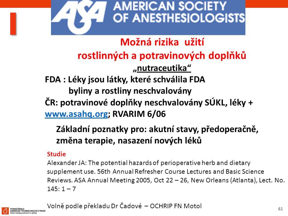 """61 Možná rizika užití rostlinných a potravinových doplňků """"nutraceutika FDA : Léky jsou látky, které schválila FDA byliny a rostliny neschvalovány ČR: potravinové doplňky neschvalovány SÚKL, léky + www.asahq.org; RVARIM 6/06 www.asahq.org Základní poznatky pro: akutní stavy, předoperačně, změna terapie, nasazení nových léků Studie Alexander JA: The potential hazards of perioperative herb and dietary supplement use."""