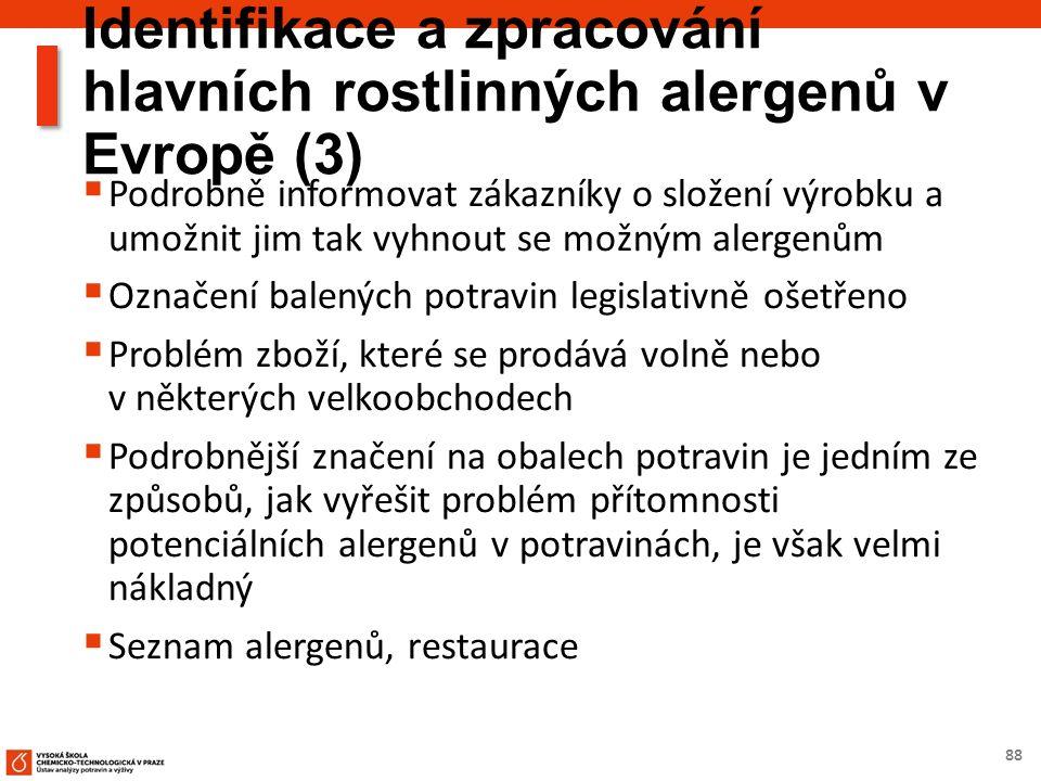 88 Identifikace a zpracování hlavních rostlinných alergenů v Evropě (3)  Podrobně informovat zákazníky o složení výrobku a umožnit jim tak vyhnout se možným alergenům  Označení balených potravin legislativně ošetřeno  Problém zboží, které se prodává volně nebo v některých velkoobchodech  Podrobnější značení na obalech potravin je jedním ze způsobů, jak vyřešit problém přítomnosti potenciálních alergenů v potravinách, je však velmi nákladný  Seznam alergenů, restaurace