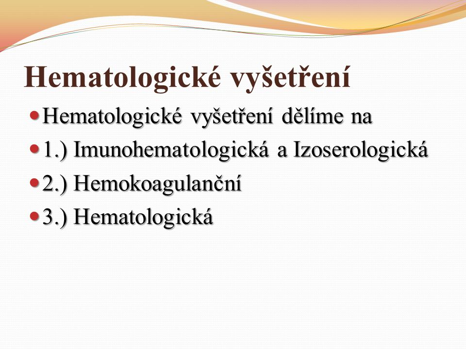 Hematologické vyšetření Hematologické vyšetření dělíme na Hematologické vyšetření dělíme na 1.) Imunohematologická a Izoserologická 1.) Imunohematologická a Izoserologická 2.) Hemokoagulanční 2.) Hemokoagulanční 3.) Hematologická 3.) Hematologická