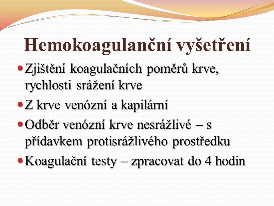 Hemokoagulanční vyšetření Zjištění koagulačních poměrů krve, rychlosti srážení krve Zjištění koagulačních poměrů krve, rychlosti srážení krve Z krve venózní a kapilární Z krve venózní a kapilární Odběr venózní krve nesrážlivé – s přídavkem protisrážlivého prostředku Odběr venózní krve nesrážlivé – s přídavkem protisrážlivého prostředku Koagulační testy – zpracovat do 4 hodin Koagulační testy – zpracovat do 4 hodin
