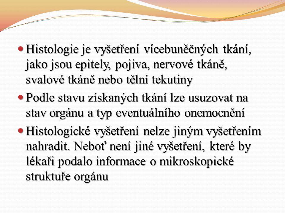 Histologie je vyšetření vícebuněčných tkání, jako jsou epitely, pojiva, nervové tkáně, svalové tkáně nebo tělní tekutiny Histologie je vyšetření vícebuněčných tkání, jako jsou epitely, pojiva, nervové tkáně, svalové tkáně nebo tělní tekutiny Podle stavu získaných tkání lze usuzovat na stav orgánu a typ eventuálního onemocnění Podle stavu získaných tkání lze usuzovat na stav orgánu a typ eventuálního onemocnění Histologické vyšetření nelze jiným vyšetřením nahradit.