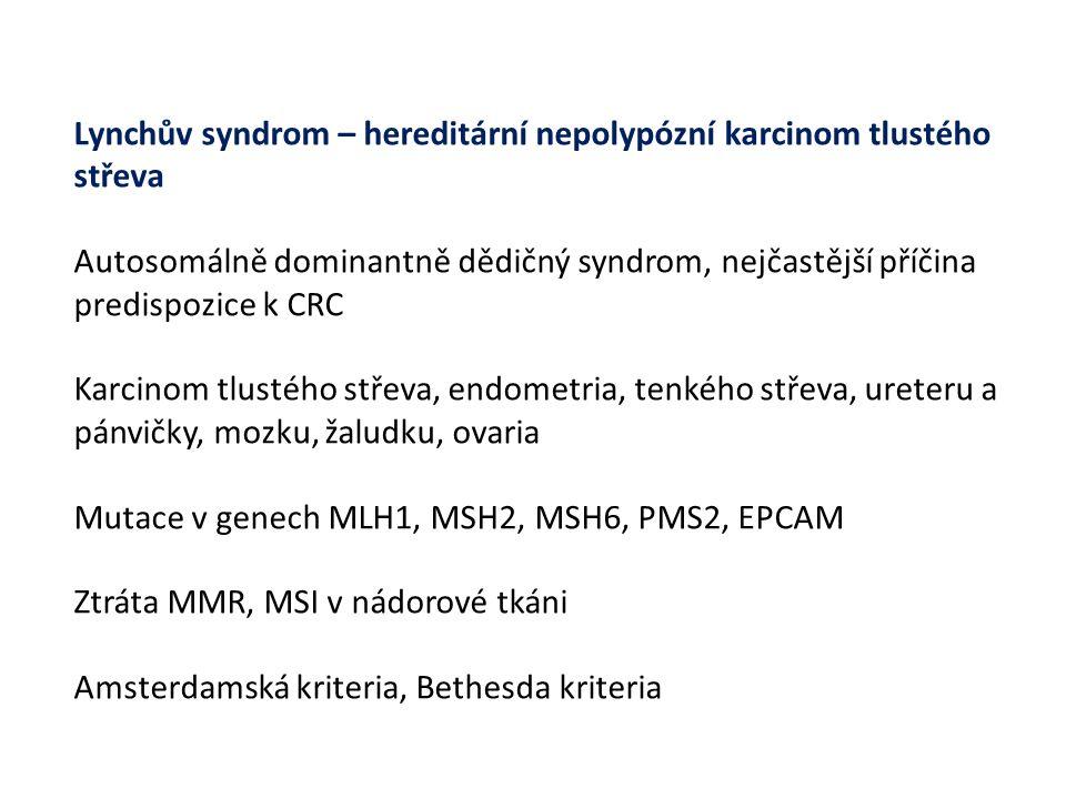 Lynchův syndrom – hereditární nepolypózní karcinom tlustého střeva Autosomálně dominantně dědičný syndrom, nejčastější příčina predispozice k CRC Karcinom tlustého střeva, endometria, tenkého střeva, ureteru a pánvičky, mozku, žaludku, ovaria Mutace v genech MLH1, MSH2, MSH6, PMS2, EPCAM Ztráta MMR, MSI v nádorové tkáni Amsterdamská kriteria, Bethesda kriteria