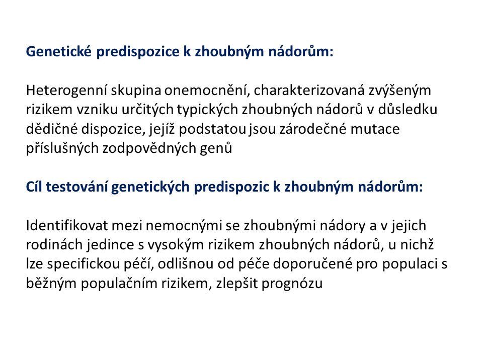 Nádory, u nichž se zvažuje možná genetická predispozice: (Hampel et al, Genet Med 2015, 17:70-87) Karcinom prsu u žen i mužů Karcinom ovária Karcinom tlustého střeva Karcinom endometria Adenomatózní polypóza střeva Hamartomatózní polypy GIT Karcinom žaludku Leukémie Melanom Karcinom pankreatu Karcinom ledviny Karcinom štítné žlázy Basaliom Nádory mozku