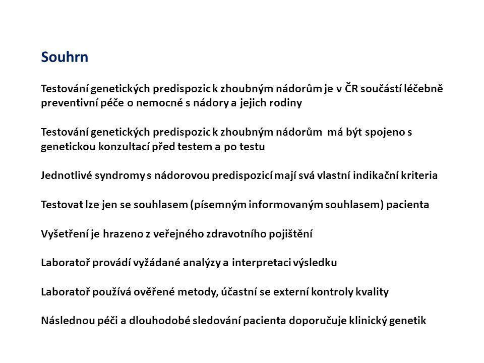 Souhrn Testování genetických predispozic k zhoubným nádorům je v ČR součástí léčebně preventivní péče o nemocné s nádory a jejich rodiny Testování genetických predispozic k zhoubným nádorům má být spojeno s genetickou konzultací před testem a po testu Jednotlivé syndromy s nádorovou predispozicí mají svá vlastní indikační kriteria Testovat lze jen se souhlasem (písemným informovaným souhlasem) pacienta Vyšetření je hrazeno z veřejného zdravotního pojištění Laboratoř provádí vyžádané analýzy a interpretaci výsledku Laboratoř používá ověřené metody, účastní se externí kontroly kvality Následnou péči a dlouhodobé sledování pacienta doporučuje klinický genetik