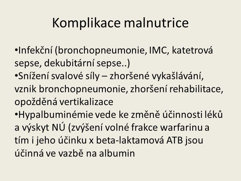 Komplikace malnutrice Infekční (bronchopneumonie, IMC, katetrová sepse, dekubitární sepse..) Snížení svalové síly – zhoršené vykašlávání, vznik bronchopneumonie, zhoršení rehabilitace, opožděná vertikalizace Hypalbuminémie vede ke změně účinnosti léků a výskyt NÚ (zvýšení volné frakce warfarinu a tím i jeho účinku x beta-laktamová ATB jsou účinná ve vazbě na albumin