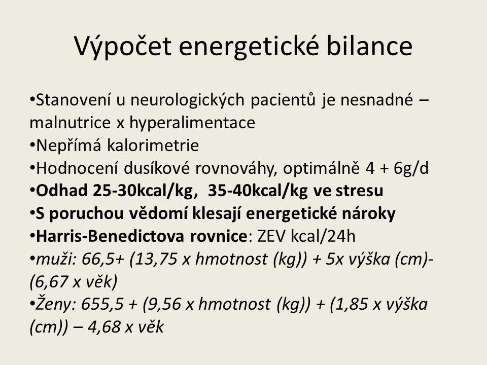 Výpočet energetické bilance Stanovení u neurologických pacientů je nesnadné – malnutrice x hyperalimentace Nepřímá kalorimetrie Hodnocení dusíkové rovnováhy, optimálně 4 + 6g/d Odhad 25-30kcal/kg, 35-40kcal/kg ve stresu S poruchou vědomí klesají energetické nároky Harris-Benedictova rovnice: ZEV kcal/24h muži: 66,5+ (13,75 x hmotnost (kg)) + 5x výška (cm)- (6,67 x věk) Ženy: 655,5 + (9,56 x hmotnost (kg)) + (1,85 x výška (cm)) – 4,68 x věk