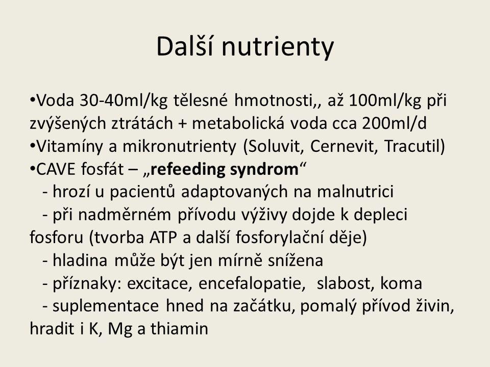 """Další nutrienty Voda 30-40ml/kg tělesné hmotnosti,, až 100ml/kg při zvýšených ztrátách + metabolická voda cca 200ml/d Vitamíny a mikronutrienty (Soluvit, Cernevit, Tracutil) CAVE fosfát – """"refeeding syndrom - hrozí u pacientů adaptovaných na malnutrici - při nadměrném přívodu výživy dojde k depleci fosforu (tvorba ATP a další fosforylační děje) - hladina může být jen mírně snížena - příznaky: excitace, encefalopatie, slabost, koma - suplementace hned na začátku, pomalý přívod živin, hradit i K, Mg a thiamin"""