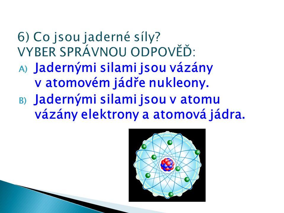 A) Jadernými silami jsou vázány v atomovém jádře nukleony.