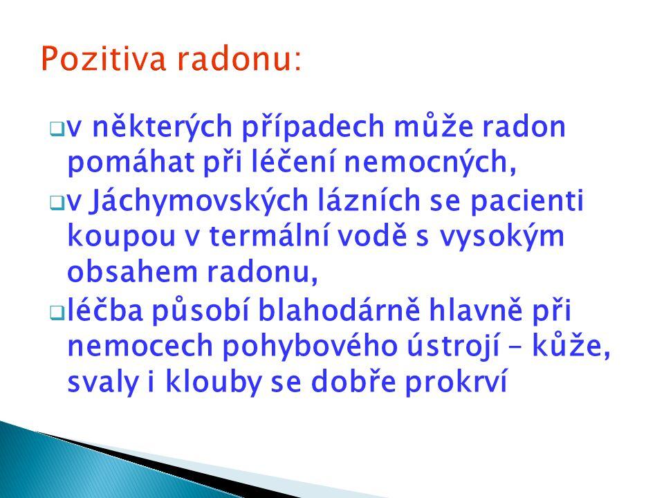  v některých případech může radon pomáhat při léčení nemocných,  v Jáchymovských lázních se pacienti koupou v termální vodě s vysokým obsahem radonu,  léčba působí blahodárně hlavně při nemocech pohybového ústrojí – kůže, svaly i klouby se dobře prokrví