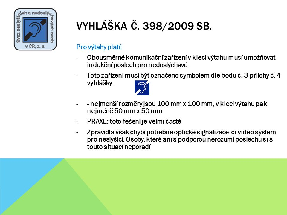 VYHLÁŠKA Č. 398/2009 SB. Pro výtahy platí: -Obousměrné komunikační zařízení v kleci výtahu musí umožňovat indukční poslech pro nedoslýchavé. -Toto zař
