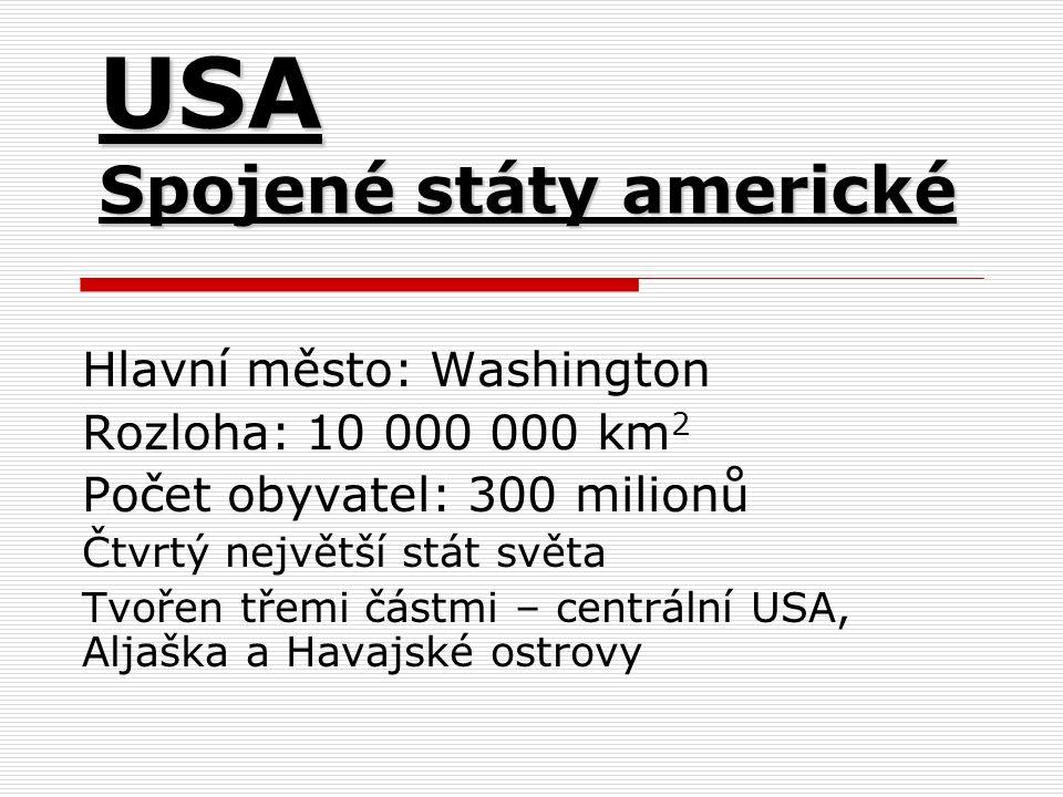 USA Spojené státy americké Hlavní město: Washington Rozloha: 10 000 000 km 2 Počet obyvatel: 300 milionů Čtvrtý největší stát světa Tvořen třemi částmi – centrální USA, Aljaška a Havajské ostrovy