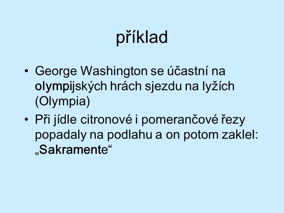 """příklad George Washington se účastní na olympijských hrách sjezdu na lyžích (Olympia) Při jídle citronové i pomerančové řezy popadaly na podlahu a on potom zaklel: """"Sakramente"""