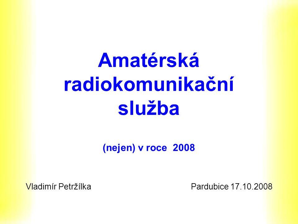 Amatérská radiokomunikační služba (nejen) v roce 2008 Vladimír Petržílka Pardubice 17.10.2008