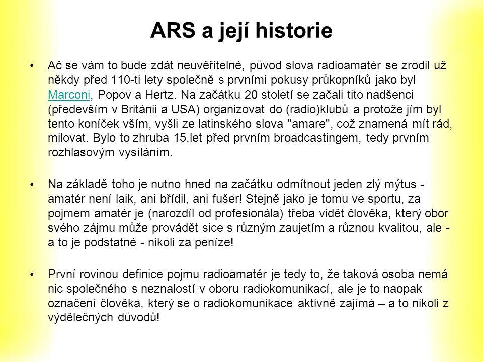 ARS a její historie Ač se vám to bude zdát neuvěřitelné, původ slova radioamatér se zrodil už někdy před 110-ti lety společně s prvními pokusy průkopníků jako byl Marconi, Popov a Hertz.
