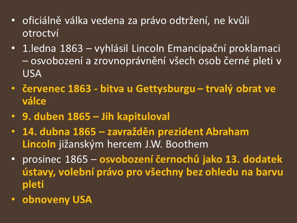 oficiálně válka vedena za právo odtržení, ne kvůli otroctví 1.ledna 1863 – vyhlásil Lincoln Emancipační proklamaci – osvobození a zrovnoprávnění všech osob černé pleti v USA červenec 1863 - bitva u Gettysburgu – trvalý obrat ve válce 9.