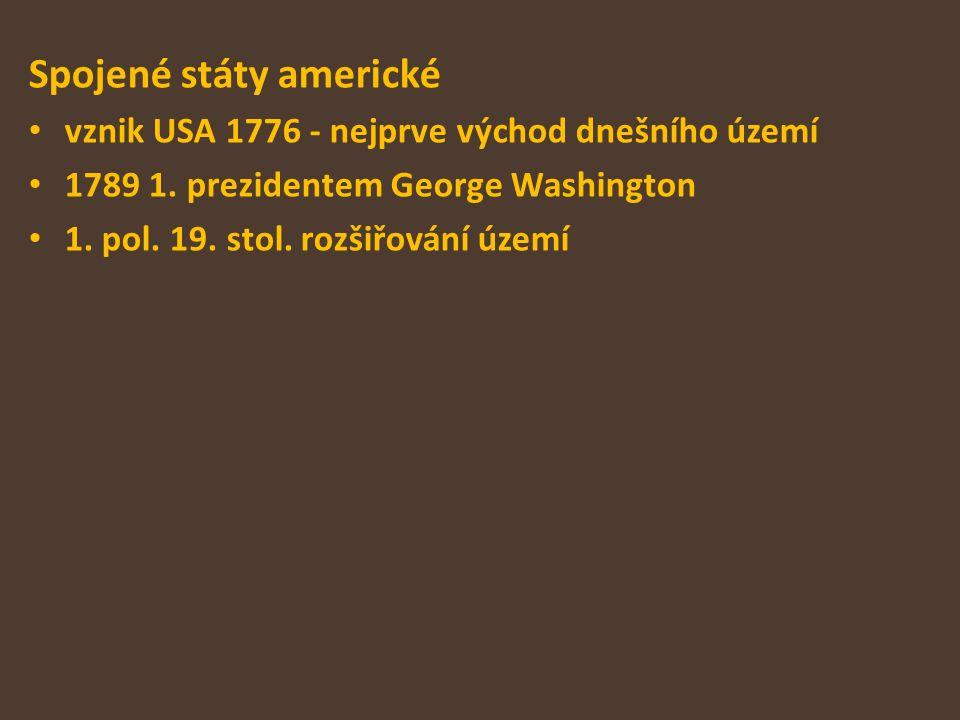 Spojené státy americké vznik USA 1776 - nejprve východ dnešního území 1789 1. prezidentem George Washington 1. pol. 19. stol. rozšiřování území