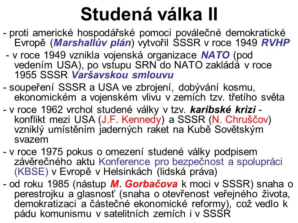 Studená válka II - proti americké hospodářské pomoci poválečné demokratické Evropě (Marshallův plán) vytvořil SSSR v roce 1949 RVHP - v roce 1949 vznikla vojenská organizace NATO (pod vedením USA), po vstupu SRN do NATO zakládá v roce 1955 SSSR Varšavskou smlouvu - soupeření SSSR a USA ve zbrojení, dobývání kosmu, ekonomickém a vojenském vlivu v zemích tzv.