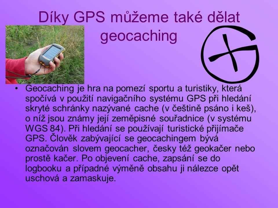 Díky GPS můžeme také dělat geocaching Geocaching je hra na pomezí sportu a turistiky, která spočívá v použití navigačního systému GPS při hledání skryté schránky nazývané cache (v češtině psáno i keš), o níž jsou známy její zeměpisné souřadnice (v systému WGS 84).