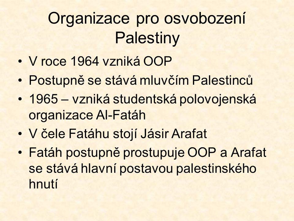 Organizace pro osvobození Palestiny V roce 1964 vzniká OOP Postupně se stává mluvčím Palestinců 1965 – vzniká studentská polovojenská organizace Al-Fatáh V čele Fatáhu stojí Jásir Arafat Fatáh postupně prostupuje OOP a Arafat se stává hlavní postavou palestinského hnutí