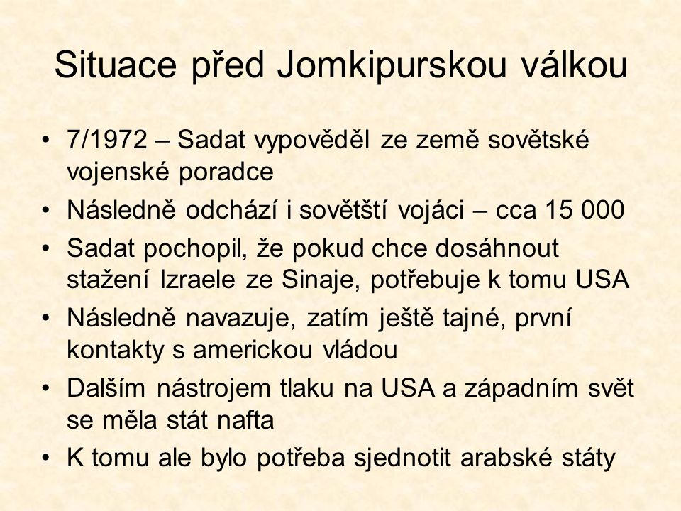Situace před Jomkipurskou válkou 7/1972 – Sadat vypověděl ze země sovětské vojenské poradce Následně odchází i sovětští vojáci – cca 15 000 Sadat pochopil, že pokud chce dosáhnout stažení Izraele ze Sinaje, potřebuje k tomu USA Následně navazuje, zatím ještě tajné, první kontakty s americkou vládou Dalším nástrojem tlaku na USA a západním svět se měla stát nafta K tomu ale bylo potřeba sjednotit arabské státy