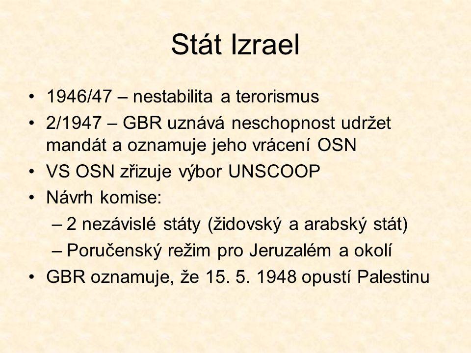 Stát Izrael 1946/47 – nestabilita a terorismus 2/1947 – GBR uznává neschopnost udržet mandát a oznamuje jeho vrácení OSN VS OSN zřizuje výbor UNSCOOP Návrh komise: –2 nezávislé státy (židovský a arabský stát) –Poručenský režim pro Jeruzalém a okolí GBR oznamuje, že 15.
