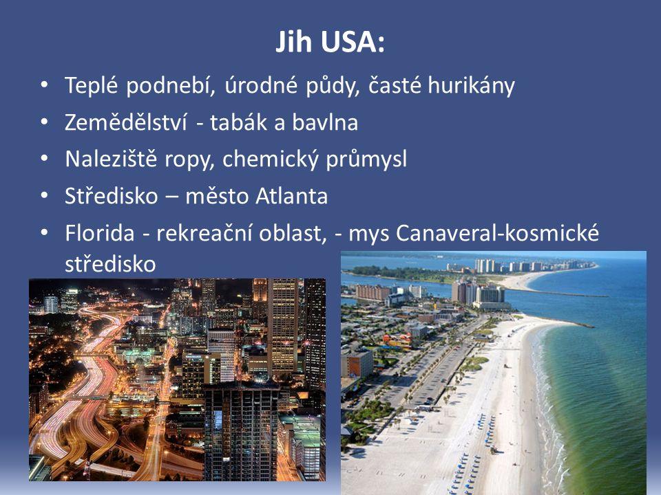 Jih USA: Teplé podnebí, úrodné půdy, časté hurikány Zemědělství - tabák a bavlna Naleziště ropy, chemický průmysl Středisko – město Atlanta Florida - rekreační oblast, - mys Canaveral-kosmické středisko