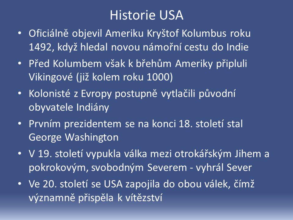 Historie USA Oficiálně objevil Ameriku Kryštof Kolumbus roku 1492, když hledal novou námořní cestu do Indie Před Kolumbem však k břehům Ameriky připluli Vikingové (již kolem roku 1000) Kolonisté z Evropy postupně vytlačili původní obyvatele Indiány Prvním prezidentem se na konci 18.