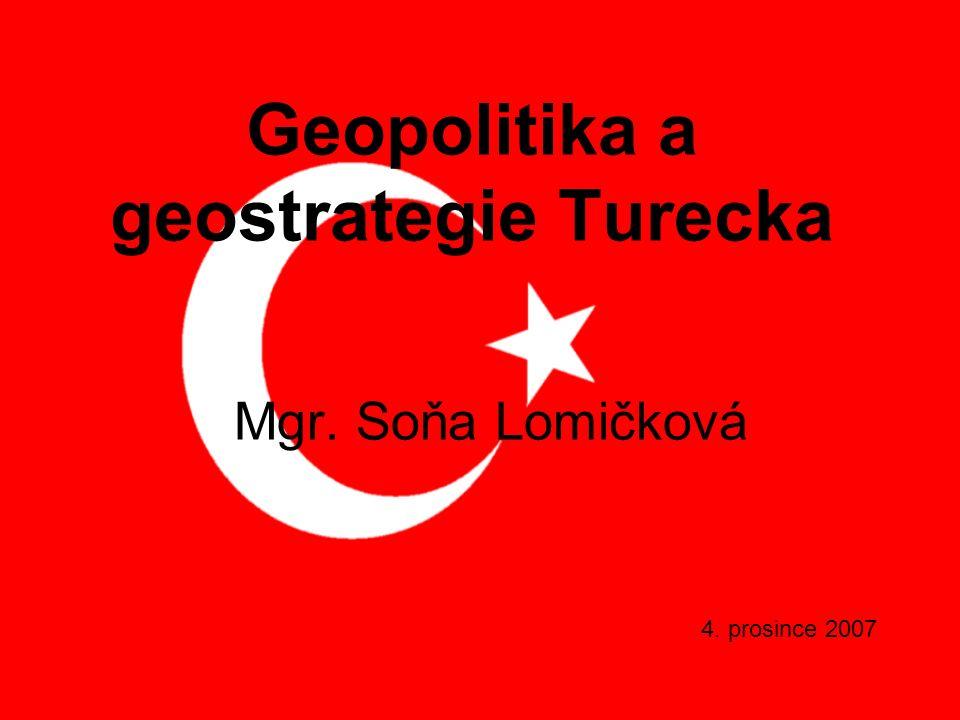 Geopolitika a geostrategie Turecka Mgr. Soňa Lomičková 4. prosince 2007