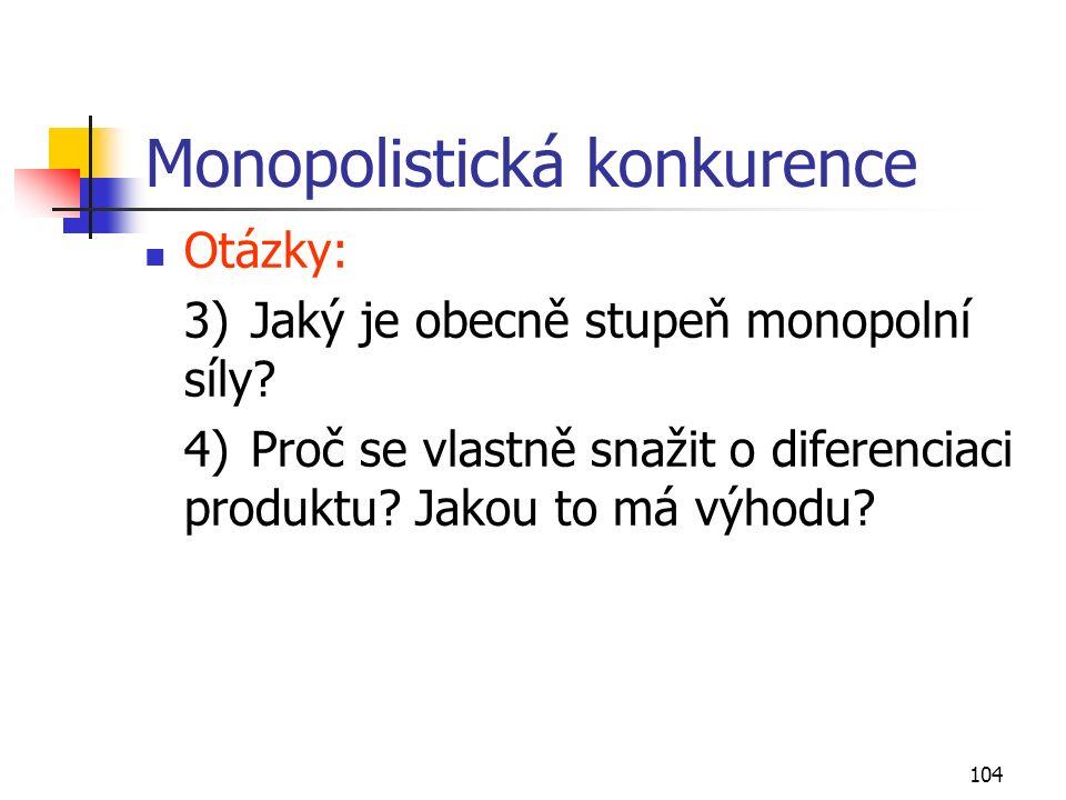 104 Monopolistická konkurence Otázky: 3)Jaký je obecně stupeň monopolní síly? 4)Proč se vlastně snažit o diferenciaci produktu? Jakou to má výhodu?