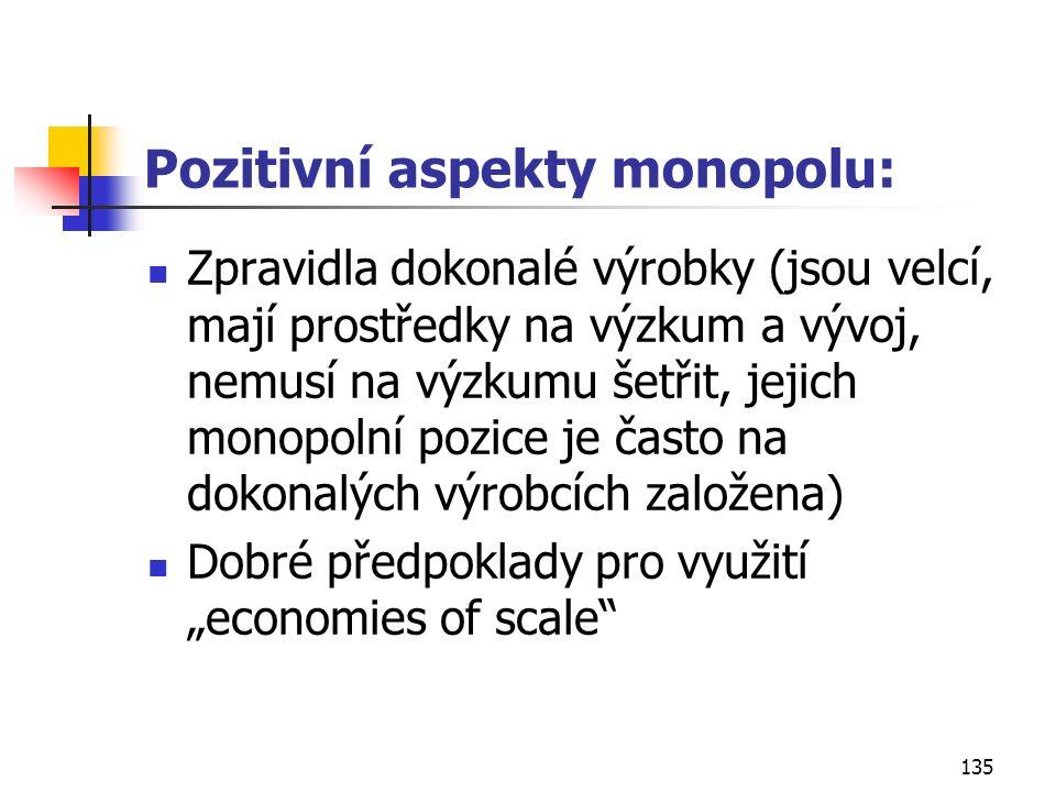 135 Pozitivní aspekty monopolu: Zpravidla dokonalé výrobky (jsou velcí, mají prostředky na výzkum a vývoj, nemusí na výzkumu šetřit, jejich monopolní