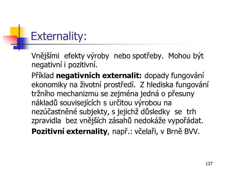 137 Externality: Vnějšími efekty výroby nebo spotřeby. Mohou být negativní i pozitivní. Příklad negativních externalit: dopady fungování ekonomiky na