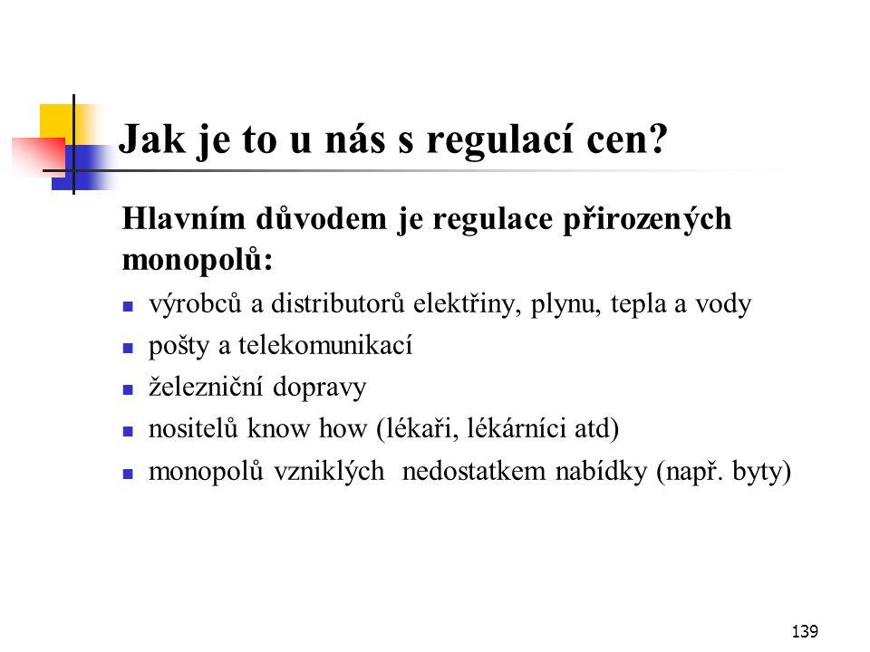 139 Jak je to u nás s regulací cen? Hlavním důvodem je regulace přirozených monopolů: výrobců a distributorů elektřiny, plynu, tepla a vody pošty a te