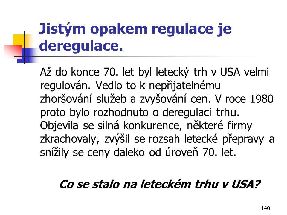 140 Jistým opakem regulace je deregulace. Až do konce 70. let byl letecký trh v USA velmi regulován. Vedlo to k nepřijatelnému zhoršování služeb a zvy