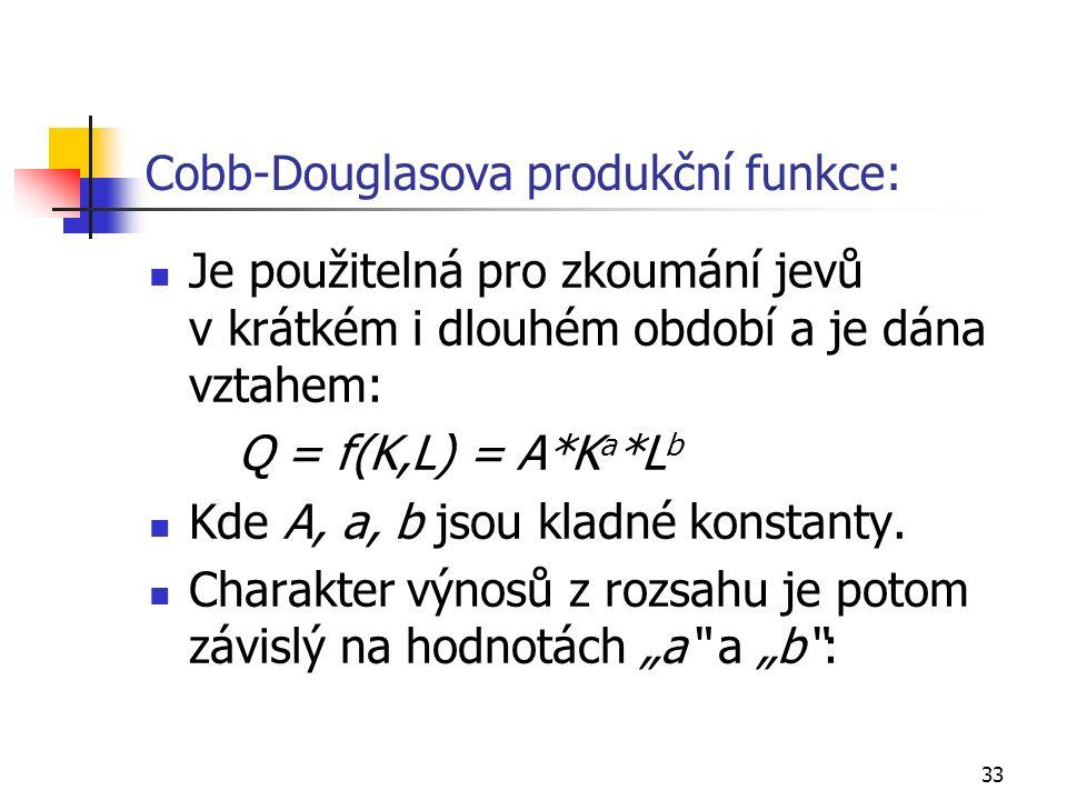 33 Cobb-Douglasova produkční funkce: Je použitelná pro zkoumání jevů v krátkém i dlouhém období a je dána vztahem: Q = f(K,L) = A*K a *L b Kde A, a, b