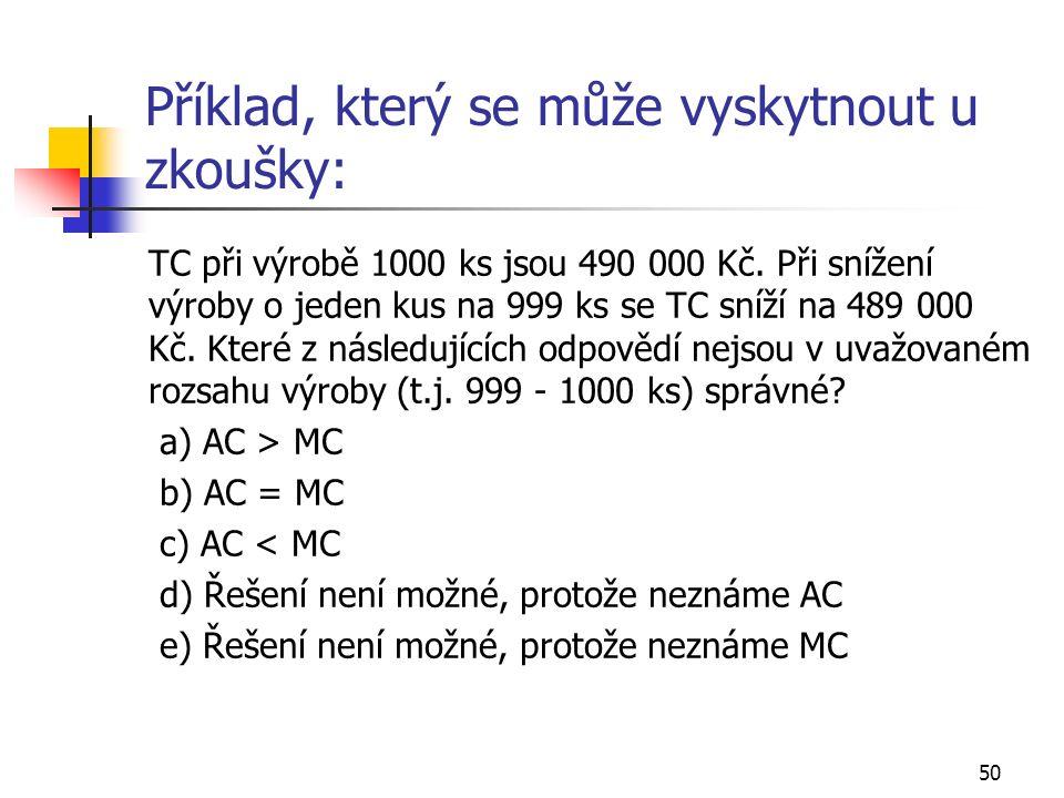 50 Příklad, který se může vyskytnout u zkoušky: TC při výrobě 1000 ks jsou 490 000 Kč. Při snížení výroby o jeden kus na 999 ks se TC sníží na 489 000
